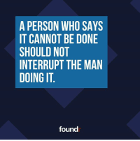 Spot on! Tag a friend that needs to see this!: A PERSON WHO SAYS  IT CANNOT BE DONE  SHOULD NOT  INTERRUPT THE MAN  DOING IT  found Spot on! Tag a friend that needs to see this!