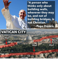 """A person who  thinks only about  building walls,  wherever they may  Y be, and not of  building bridges, is  not Christian.  Pope Francis  VATICAN CITY  s  Wall  Wall  Wall A bridge too far"