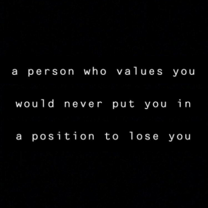 Never, Who, and You: a person who values you  would never put you in  a position to lose you