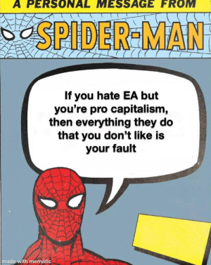 Spider, SpiderMan, and Capitalism: A PERSONAL MESSAGE FROM  SPIDER-MAN  If you hate EA but  you're pro capitalism,  then everything they do  that you don't like is  your fault  made with mematic PSA
