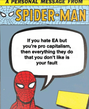 Spider, SpiderMan, and Capitalism: A PERSONAL MESSAGE FROM  SPIDER-MAN  If you hate EA but  you're pro capitalism,  then everything they do  that you don't like is  your fault Spiderman is a fellow comrade.