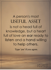 """<3: A person's most  USEFUL ASSET  is not a head full of  knowledge, but a heart  full of love an ear ready to  listen and a hand willing  to help others  Type """"yes' if you agree.  Life Learned  F e e l i n g s <3"""