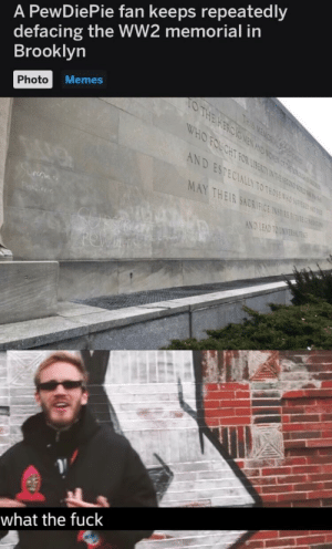 Memes, Brooklyn, and Fuck: A PewDiePie fan keeps repeatedly  defacing the WW2 memorial in  Brooklyn  Photo  o Memes  10%  EC  TH  MAY  To  OTHO  AND LEAD TOİST  what the fuck You're ruining it for everyone.