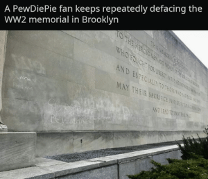 Brooklyn, Ww2, and War: A PewDiePie fan keeps repeatedly defacing the  WW2 memorial in Brooklyn  T0  ESP  Ec  MAY THEIR SACAI  T0  HOSE  NSTRE FRTURE  ND LEAD TO UNIER Everyone, this war has officially gone too far