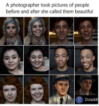 Beautiful, Pictures, and Doubt: A photographer took pictures of people  before and after she called them beautiful  Doubt me_irl