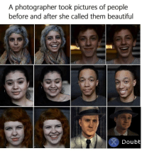 Beautiful, Pictures, and Doubt: A photographer took pictures of people  before and after she called them beautiful  Doubt I dont think so pal