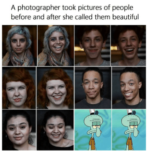 Beautiful, Squidward, and Pictures: A photographer took pictures of people  before and after she called them beautiful I hate all of you - Squidward Tentacles