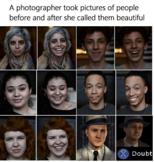 Beautiful, Dank, and Memes: A photographer took pictures of people  before and after she called them beautiful  Doubt me_irl by Recalps MORE MEMES