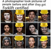 Memes, Pictures, and 🤖: A photographer took pictures of  people before and after they got  Forklift certified  FORKLIFT MEMES truly inspiring