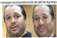 ha ha: A photographer took potues before and afer they called them Hugh Mungus ha ha