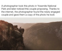Internet, Yosemite, and The Internet: A photographer took this photo in Yosemite National  Park and later noticed this couple proposing. Thanks to  the internet, the photographer found the newly engaged  couple and gave them a copy of the photo he took I can't believe he found the couple!
