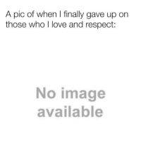 Beautiful, Love, and Respect: A pic of when I finally gave up on  those who I love and respect  No image  available <p>Here's a sprinkle of wholesome for you beautiful people</p>