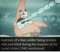 Nazi Meme: A picture of a Nazi soldier being brutally  shot and killed during the invasion of the  Soviet Union (1941 recolorized)