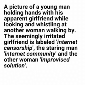Community, Internet, and Memes: A picture of a young man  holding hands with his  apparent girlfriend while  looking and whistling at  another woman walking by  The seemingly irritated  girlfriend is labeled 'internet  censorship', the staring man  internet community and the  other woman improvised  solution' RIP in Piece EU via /r/memes https://ift.tt/2OwoHSO