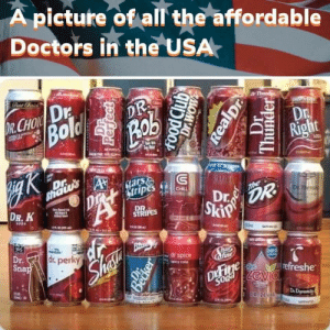 I don't think they're real doctors, I can read the writing: A picture of all the affordable  Doctors in the USA  Cout Choric  Thund  DR  Bold  Rob  R.CHOIC Dr  Dr  Right  150%  shatu's  Dr  $tars  Stripes  CHILL  The  Dr.  DR  Skip  DR. K  DETiem  DR  STRIPES  FODA  REme  Dr.  dr. perky  Snap  dr spice  Cy cola  zero  ine  DKFige  Soda  refreshe  evIC  RE  00 ZEVIA  DeDy  UN GL  brendano  Becker  gnppoo  Dr.WOW  Realpr  Dr  Thunder I don't think they're real doctors, I can read the writing