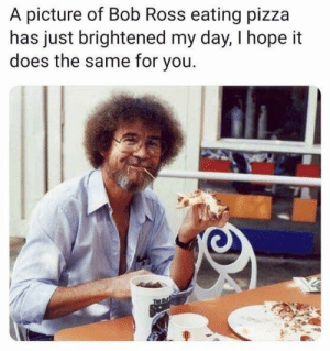 Happy little accidents: A picture of Bob Ross eating pizza  has just brightened my day, I hope it  does the same for you. Happy little accidents