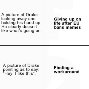 "Drake, Life, and Memes: A picture of Drakee  looking away and  holding his hand up.  He clearly doesn't  like what's going on.  Giving up on  life after EU  bans memes  A picture of Drake  pointing as to say  Hey, l like this"".  Finding a  workaround"
