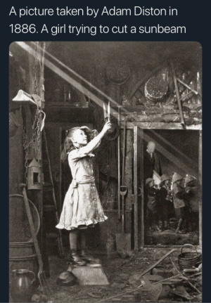 Fucking, Taken, and Girl: A picture taken by Adam Diston in  1886. A girl trying to cut a sunbeam Kids were always fucking stupid