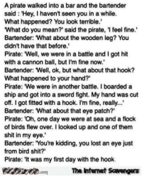 "Lmao, Memes, and Shit: A pirate walked into a bar and the bartender  said: Hey, I havent seen you in a while.  What happened? You look terrible.  What do you mean?' said the pirate, 'I feel fine.  Bartender: What about the wooden leg? You  didn't have that before.  Pirate: ""Well, we were in a battle and I got hit  with a cannon ball, but I'm fine now.  Bartender: Well, ok, but what about that hook?  What happened to your hand?'  Pirate: We were in another battle. I boarded a  ship and got into a sword fight. My hand was cut  off. I got fitted with a hook. I'm fine, really..  Bartender: What about that eye patch?""  Pirate: Oh, one day we were at sea and a flock  0  of birds flew over. I looked up and one of them  shit in my eye.  Bartender: You're kidding, you lost an eye just  from bird shit?'  Pirate: 'It was my first day with the hook.  PinsiyecomThe ntemet Scavengers  7 <p>LMAO memes and pics  Your Thursday funnies are here  PMSLweb </p>"