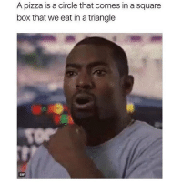 Shook 😳 Follow @thespeckyblonde @thespeckyblonde @thespeckyblonde @thespeckyblonde: A pizza is a circle that comes in a square  box that we eat in a triangle  GIF Shook 😳 Follow @thespeckyblonde @thespeckyblonde @thespeckyblonde @thespeckyblonde