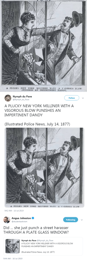 "sanders-trash-4ever: profeminist:  Nymph du Pave: ""A PLUCKY NEW YORK MILLINER WITH A VIGOROUS BLOW PUNISHES AN IMPERTINENT DANDY  (Illustrated Police News, July 14, 1877)""   Angus Johnston: ""Did … she just punch a street harasser THROUGH A PLATE GLASS WINDOW?""   She's my hero : A PLUCKY NEW YORK MILLINER WiT A V GOROUS BLOW  PUNISHES AN IMPERTINENT DANDY   Nymph du Pave  @Nymph_du_Pave  Follow  A PLUCKY NEW YORK MILLINER WITH A  VIGOROUS BLOW PUNISHES AN  IMPERTINENT DANDY  (Illustrated Police News, July 14, 1877)  A PLUCKY NEW YORK  MILLINER WiT  A V GOROUS BOW  9:42 AM-16 Jul 2019   Angus Johnston  Following  @studentactivism  Did .. she just punch a street harasser  THROUGH A PLATE GLASS WINDOW?  Nymph du Pave @Nymph_du_Pave  A PLUCKY NEW YORK MILLINER WITH A VIGOROUS BLOW  PUNISHES AN IMPERTINENT DANDY  (Illustrated Police News, July 14, 1877)  9:44 AM-16 Jul 2019 sanders-trash-4ever: profeminist:  Nymph du Pave: ""A PLUCKY NEW YORK MILLINER WITH A VIGOROUS BLOW PUNISHES AN IMPERTINENT DANDY  (Illustrated Police News, July 14, 1877)""   Angus Johnston: ""Did … she just punch a street harasser THROUGH A PLATE GLASS WINDOW?""   She's my hero"