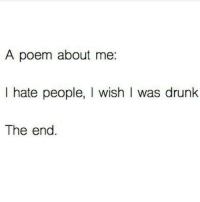 i hate people: A poem about me  I hate people, I wish I was drunk  The end