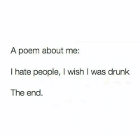 i hate people: A poem about me:  I hate people, I wish I was drunk  The end.