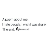 SarcasmOnly: A poem about me:  I hate people, I wish I was drunk  The end. Aasarcasm only SarcasmOnly