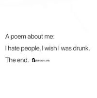 SarcasmOnly: A poem about me:  I hate people, I wish l was drunk.  The end. Resarcasm only SarcasmOnly
