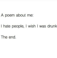 dateMeImAdorable (Via @99problemsboozeis1 ): A poem about me  I hate people, I wish was drunk  The end dateMeImAdorable (Via @99problemsboozeis1 )