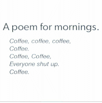 "Memes, Shut Up, and Coffee: A poem for morning  Coffee, Coffee, coffee,  Coffee  Coffee, Coffee,  Everyone shut up  Coffee My favourite line is ""everyone shut up."" ☕️ goodgirlwithbadthoughts 💅🏻"