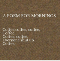 Memes, Shut Up, and Coffee: A POEM FOR MORNINGS  Coffee,coffee, coffee,  Coffee.  Coffee, coffee,  Everyone shut up  Coffee.