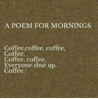 Dank, Love, and Shut Up: A POEM FOR MORNINGS  Coffee,coffee, coffee  Coffee  Coffee, coffee  Everyone shut up  Coffee Good morning Love!  Faces coffee in hand