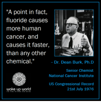 "http://wakeup-world.com: ""A point in fact,  fluoride causes  more human  cancer, and  causes it faster,  than any other  chemical.""  .  Dr. Dean Burk, Ph.D  Senior Chemist  National Cancer Institute  US Congressional Record  21st July 1976  wake up world  ITS TIMETO RISE AND SHINE http://wakeup-world.com"