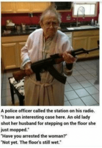 """Don't mess with a clean floor! #funny: A police officer called the station on his radio.  """"I have an interesting case here. An old lady  shot her husband for stepping on th  just mopped.""""  Have you arrested the woman?""""  Not yet. The floor's still wet.  e floor she Don't mess with a clean floor! #funny"""