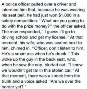 "laughoutloud-club:  Wait what!!!: A police officer pulled over a driver and  informed him that, because he was wearing  his seat belt, he had just won $1,000 in a  safety competition. ""What are you going to  do with the prize money?"" the officer asked.  The man responded, ""I guess I'll go to  driving school and get my license."" At that  moment, his wife, who was seated next to  him, chimed in, ""Officer, don't listen to him.  He's a smart ass when he's drunk."" This  woke up the guy in the back seat, who,  when he saw the cop, blurted out, ""I knew  we wouldn't get far in this stolen car."" At  that moment, there was a knock from the  trunk and a voice asked ""Are we over the  border yet?"" laughoutloud-club:  Wait what!!!"