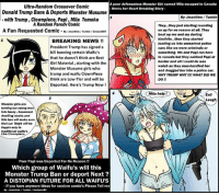 How does this look ? -   Donald Trump Deports the Monster Musume - with Papi harpy and Tomoko: A poor defenseless Monster Girl named Miia escaped to Canada  Ultra-Random Crossover Comic  Heres her Heart Breaking Story  Donald Trump Bans & Deports Monster Musume  By: Jmantime Tumblr  with Trump, Clownpiece, Papi, Miia Tomoko  A Random Parody Comic  They...they just starting rounding  A Fan Requested Comic  By mantinne/Tumble/DeviantART  us up for no reason at all. They  beat up me and my darling  kimihito, then they started  BREAKING NEWS  loading us into unmarked police  President Trump has signed a  cars like we were criminals or  bill banning certain Waifu's  something. Me and Papi ran here  to canada but they nabbed Papi at  that he doesn't think are Best  border and allicould do was  Girl Material, starting with the  watch as they man-handled her  Monster Musume girls who  and dragged her into a police car.  trump and waifu ClownPiece  WHY TRUMP WHYI!! WHAT DID WE  think are Low-Tier and will be  DO  Deported. Here's Trump Now!  Miia help!  Evil  Laugh  Monster girls are  turning our young men  into horny, basement  dwelling weabs and  this ban will make sure  that our boys will be  fappin only to  traditional waifu's  Like Clown piec  Poor Papi was Deported For No Reason  Which group of Waifu's will this  Monster Trump Ban or deport Next  A DISTOPIAN FUTURE FOR ALL WAIFU'S  If you have anymore Ideas for random comic's Please Tell me  By :Jmantime Tumblr/DeviantART How does this look ? -   Donald Trump Deports the Monster Musume - with Papi harpy and Tomoko