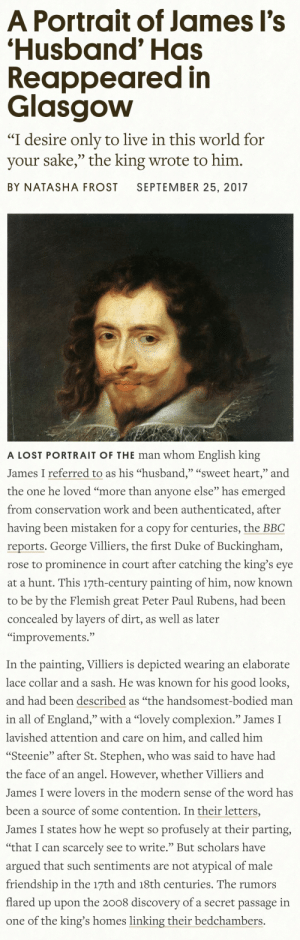 "England, Stephen, and Tumblr: A Portrait of James Il's  'Husband' Has  Reappeared in  Glasgovw  ""I desire only to live in this world for  your sake,"" the king wrote to him.  BY NATASHA FROST SEPTEMBER 25, 2017   A LOST PORTRAIT OF THE man whom English king  James I referred to as his ""husband,"" ""sweet heart,"" and  the one he loved ""more than anvone else"" has emerged  from conservation work and been authenticated, after  having been mistaken for a copy for centuries, the BBC  reports. George Villiers, the first Duke of Buckingham,  rose to prominence in court after catching the king's eye  at a hunt. This 17th-century painting of him, now known  to be by the Flemish great Peter Paul Rubens, had been  concealed by layers of dirt, as well as later  ""improvements.""   In the painting, Villiers is depicted wearing an elaborate  lace collar and a sash. He was known for his good looks,  and had been described as ""the handsomest-bodied man  in all of England,"" with a ""lovely complexion."" James I  lavished attention and care on him, and called him  ""Steenie"" after St. Stephen, who was said to have had  the face of an angel. However, whether Villiers and  James I were lovers in the modern sense of the word has  been a source of some contention. In their letters,  James I states how he wept so profusely at their parting  ""that I can scarcelv see to write. But scholars have  argued that such sentiments are not atypical of male  friendship in the 17th and 18th centuries. The rumors  flared up upon the 2008 discoverv of a secret passage in  one of the king's homes linking their bedchambers. squidsticks: King James I: *builds secret tunnel connecting his room to the room of a man he calls his husband*  Historians: it's very hard to tell what kind of relationship they would have had, let's not look at this through a 21st century lens"