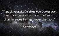 "Power: ""A positive attitude gives you power over  your circumstances instead of your  circumstances having power over you  Joyce Meyer"