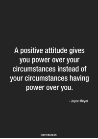 Power, Attitude, and Joyce Meyer: A positive attitude gives  you power over your  circumstances instead of  your circumstances having  power over you.  - Joyce Meyer  QUOTEBO0K.IN