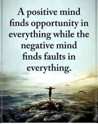 A positive mind finds opportunity in everything while the negative mind finds faults in everything. powerofpositivity: A positive mind  finds opportunity in  everything while the  negative mind  finds faults in  everything A positive mind finds opportunity in everything while the negative mind finds faults in everything. powerofpositivity