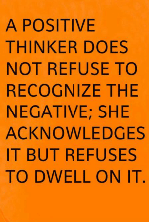 Life, Memes, and 🤖: A POSITIVE  THINKER DOES  NOT REFUSE TO  RECOGNIZE THE  NEGATIVE; SHE  ACKNOWLEDGES  IT BUT REFUSES  TO DWELL ON IT. Lynda Field Life Coach