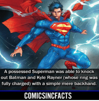 Batman, Disney, and Memes: A possessed Superman was able to knock  out Batman and Kyle Rayner (whose ring was  fully charged) with a simple mere backhand.  COMICSINCFACTS Because he is Superman! Please Turn On Your Post Notifications For My Account😜👍! - - - - - - - - - - - - - - - - - - - - - - - - Batman Superman DCEU DCComics DeadPool DCUniverse Marvel Flash MarvelComics MCU MarvelUniverse Netflix DeathStroke JusticeLeague StarWars Spiderman Ironman Batman Logan TheJoker Like4Like L4L WonderWoman DoctorStrange Flash JusticeLeague WonderWoman Hulk Disney CW DarthVader Tonystark Wolverine