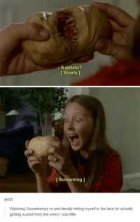 screaming: -A potato?  Snarls  Screaming  en3t:  Watching Goosebumps rn and literally hitting myself in the face for actually  getting scared from this when Iwas little.