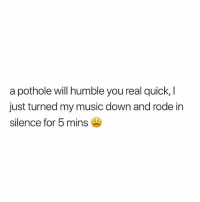 Life, Memes, and Music: a pothole will humble you real quick,  just turned my music down and rode in  silence for 5 mins Makes you think about your whole life.. 😂💀💯 WSHH