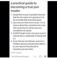 So everyone can be the pun master (Check link in bio!) funnyfriday funnytumblr tumblr funny tumblrtextpost funnytumblrtextpost funny haha humor hilarious: a practical guide to  becoming a true pun  master  1. accept that no pun is actually Good, but  that the true nature of a good pun is to  be so terrible that it becomes good.  2. say every pun that occurs to you. im so  serious about this, sometimes the most  well received puns will be ones you  considered not saying.  3. ALWAYS laugh at your own puns, even if  nobody else is. (especially if nobody else  IS  4. know that you are hilarious. puns are a  limitless resource and you have taken it  as your duty to bring this gift to  humanity, you are a hero  Quelle: dayleg  164,908 Anmerkungen So everyone can be the pun master (Check link in bio!) funnyfriday funnytumblr tumblr funny tumblrtextpost funnytumblrtextpost funny haha humor hilarious