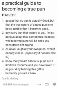Puns, Taken, and True: a practical guide to  becoming a true pun  master  1. accept that no pun is actually Good, but  that the true nature of a good pun is to  be so terrible that it becomes good  2. say every pun that occurs to you. i'm so  serious about this, sometimes the most  well received puns will be ones you  considered not saying  3. ALWAYS laugh at your own puns, even if  nobody else is. (especially if nobody else  is.)  4. know that you are hilarious. puns are a  limitless resource and you have taken it  as your duty to bring this gift to  humanity. you are a hero  Quelle: dayleg  164,908 Anmerkungen https://t.co/sS7p7Jfz7O