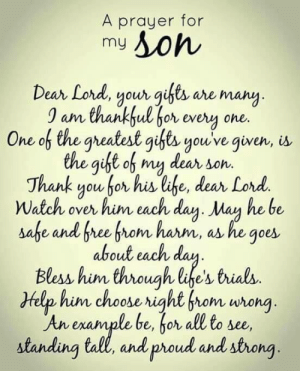 And Proud: A prayer for  my  Dean Lord, youongi are many  0 am thankful bor every one.  One of the gheatest gfts youve given, is.  the gift of my dear son.  Thank you for his lahe, dear Lord.  Watch over him each day. Man he be  G.  about each dau  Bless him through life's trials.  Help him choose right from wrong  An enample be, bor all to se,  standing tall, and proud and strong