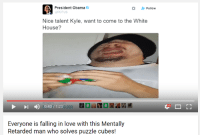 https://www.youtube.com/watch?v=BAXwt9vUny4: A President Obama  Follow  POTUS  Nice talent Kyle, want to come to the White  House?  30:407 1:200,099  Everyone is falling in love with this Mentally  Retarded man who solves puzzle cubes! https://www.youtube.com/watch?v=BAXwt9vUny4