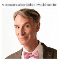 A presidential candidate I would vote for @billnye please run for president